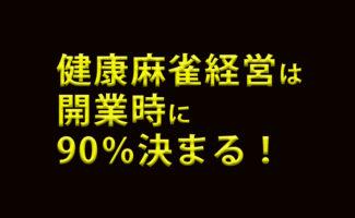 【速報】健康麻雀経営は開業時で90%決まる!